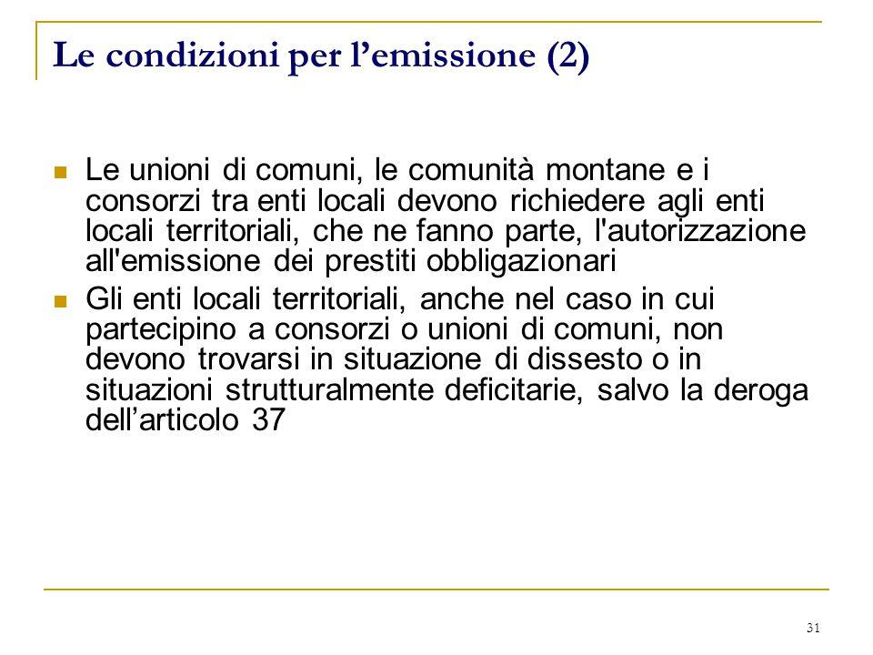 31 Le condizioni per l'emissione (2) Le unioni di comuni, le comunità montane e i consorzi tra enti locali devono richiedere agli enti locali territoriali, che ne fanno parte, l autorizzazione all emissione dei prestiti obbligazionari Gli enti locali territoriali, anche nel caso in cui partecipino a consorzi o unioni di comuni, non devono trovarsi in situazione di dissesto o in situazioni strutturalmente deficitarie, salvo la deroga dell'articolo 37