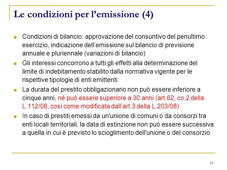 34 Le condizioni per l'emissione (4) Condizioni di bilancio: approvazione del consuntivo del penultimo esercizio, indicazione dell'emissione sul bilancio di previsione annuale e pluriennale (variazioni di bilancio) Gli interessi concorrono a tutti gli effetti alla determinazione del limite di indebitamento stabilito dalla normativa vigente per le rispettive tipologie di enti emittenti La durata del prestito obbligazionario non può essere inferiore a cinque anni, né può essere superiore a 30 anni (art.62, co.2 della L.112/08, così come modificata dall'art.3 della L.203/08) In caso di prestiti emessi da un unione di comuni o da consorzi tra enti locali territoriali, la data di estinzione non può essere successiva a quella in cui è previsto lo scioglimento dell unione o del consorzio