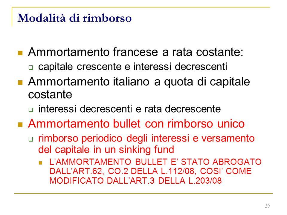 39 Modalità di rimborso Ammortamento francese a rata costante:  capitale crescente e interessi decrescenti Ammortamento italiano a quota di capitale costante  interessi decrescenti e rata decrescente Ammortamento bullet con rimborso unico  rimborso periodico degli interessi e versamento del capitale in un sinking fund L'AMMORTAMENTO BULLET E' STATO ABROGATO DALL'ART.62, CO.2 DELLA L.112/08, COSI' COME MODIFICATO DALL'ART.3 DELLA L.203/08