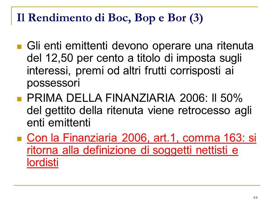 44 Il Rendimento di Boc, Bop e Bor (3) Gli enti emittenti devono operare una ritenuta del 12,50 per cento a titolo di imposta sugli interessi, premi od altri frutti corrisposti ai possessori PRIMA DELLA FINANZIARIA 2006: Il 50% del gettito della ritenuta viene retrocesso agli enti emittenti Con la Finanziaria 2006, art.1, comma 163: si ritorna alla definizione di soggetti nettisti e lordisti