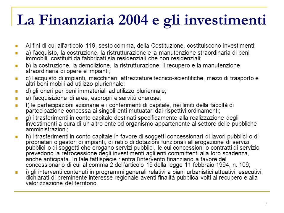 7 La Finanziaria 2004 e gli investimenti Ai fini di cui all'articolo 119, sesto comma, della Costituzione, costituiscono investimenti: a) l'acquisto, la costruzione, la ristrutturazione e la manutenzione straordinaria di beni immobili, costituiti da fabbricati sia residenziali che non residenziali; b) la costruzione, la demolizione, la ristrutturazione, il recupero e la manutenzione straordinaria di opere e impianti; c) l'acquisto di impianti, macchinari, attrezzature tecnico-scientifiche, mezzi di trasporto e altri beni mobili ad utilizzo pluriennale; d) gli oneri per beni immateriali ad utilizzo pluriennale; e) l'acquisizione di aree, espropri e servitù onerose; f) le partecipazioni azionarie e i conferimenti di capitale, nei limiti della facoltà di partecipazione concessa ai singoli enti mutuatari dai rispettivi ordinamenti; g) i trasferimenti in conto capitale destinati specificamente alla realizzazione degli investimenti a cura di un altro ente od organismo appartenente al settore delle pubbliche amministrazioni; h) i trasferimenti in conto capitale in favore di soggetti concessionari di lavori pubblici o di proprietari o gestori di impianti, di reti o di dotazioni funzionali all'erogazione di servizi pubblici o di soggetti che erogano servizi pubblici, le cui concessioni o contratti di servizio prevedono la retrocessione degli investimenti agli enti committenti alla loro scadenza, anche anticipata.
