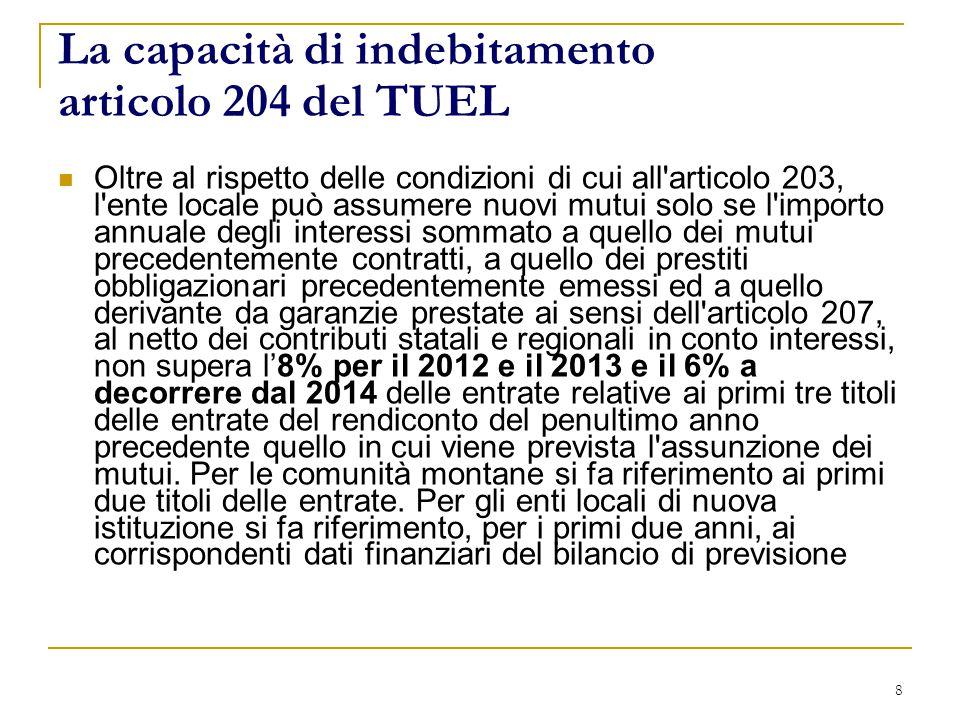 8 La capacità di indebitamento articolo 204 del TUEL Oltre al rispetto delle condizioni di cui all articolo 203, l ente locale può assumere nuovi mutui solo se l importo annuale degli interessi sommato a quello dei mutui precedentemente contratti, a quello dei prestiti obbligazionari precedentemente emessi ed a quello derivante da garanzie prestate ai sensi dell articolo 207, al netto dei contributi statali e regionali in conto interessi, non supera l'8% per il 2012 e il 2013 e il 6% a decorrere dal 2014 delle entrate relative ai primi tre titoli delle entrate del rendiconto del penultimo anno precedente quello in cui viene prevista l assunzione dei mutui.