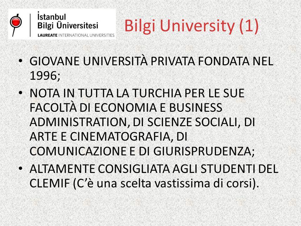 Bilgi University (1) GIOVANE UNIVERSITÀ PRIVATA FONDATA NEL 1996; NOTA IN TUTTA LA TURCHIA PER LE SUE FACOLTÀ DI ECONOMIA E BUSINESS ADMINISTRATION, DI SCIENZE SOCIALI, DI ARTE E CINEMATOGRAFIA, DI COMUNICAZIONE E DI GIURISPRUDENZA; ALTAMENTE CONSIGLIATA AGLI STUDENTI DEL CLEMIF (C'è una scelta vastissima di corsi).