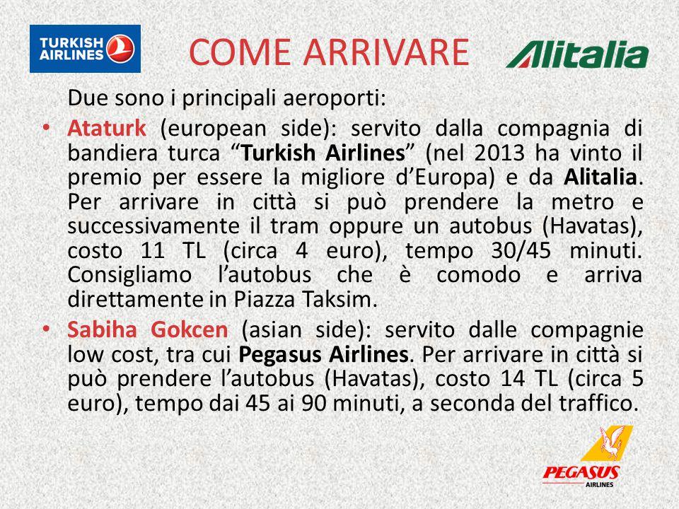 COME ARRIVARE Due sono i principali aeroporti: Ataturk (european side): servito dalla compagnia di bandiera turca Turkish Airlines (nel 2013 ha vinto il premio per essere la migliore d'Europa) e da Alitalia.