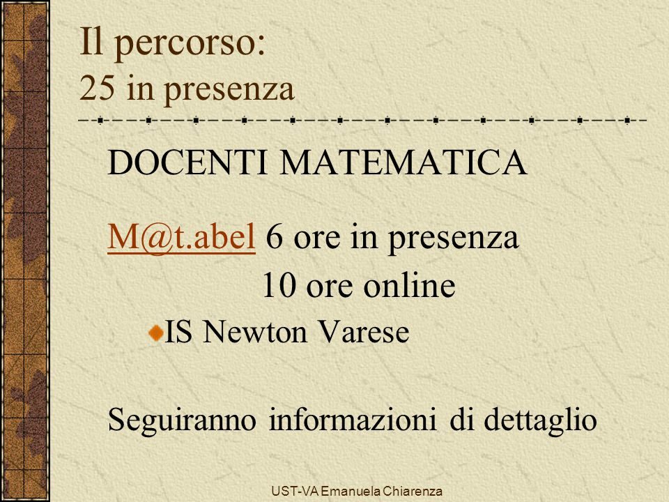 UST-VA Emanuela Chiarenza Il percorso: 25 in presenza DOCENTI MATEMATICA M@t.abelM@t.abel 6 ore in presenza 10 ore online IS Newton Varese Seguiranno