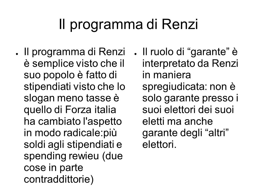 Il programma di Renzi ● Il programma di Renzi è semplice visto che il suo popolo è fatto di stipendiati visto che lo slogan meno tasse è quello di Forza italia ha cambiato l aspetto in modo radicale:più soldi agli stipendiati e spending rewieu (due cose in parte contraddittorie) ● Il ruolo di garante è interpretato da Renzi in maniera spregiudicata: non è solo garante presso i suoi elettori dei suoi eletti ma anche garante degli altri elettori.