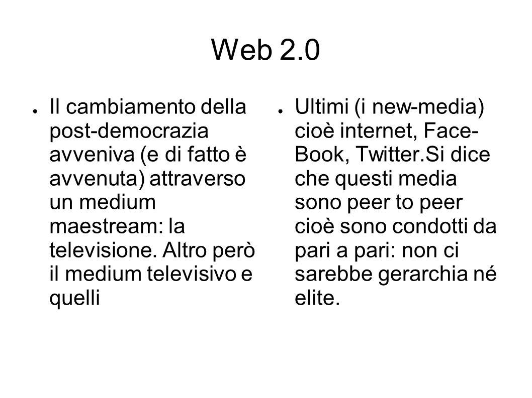 Web 2.0 ● Il cambiamento della post-democrazia avveniva (e di fatto è avvenuta) attraverso un medium maestream: la televisione.