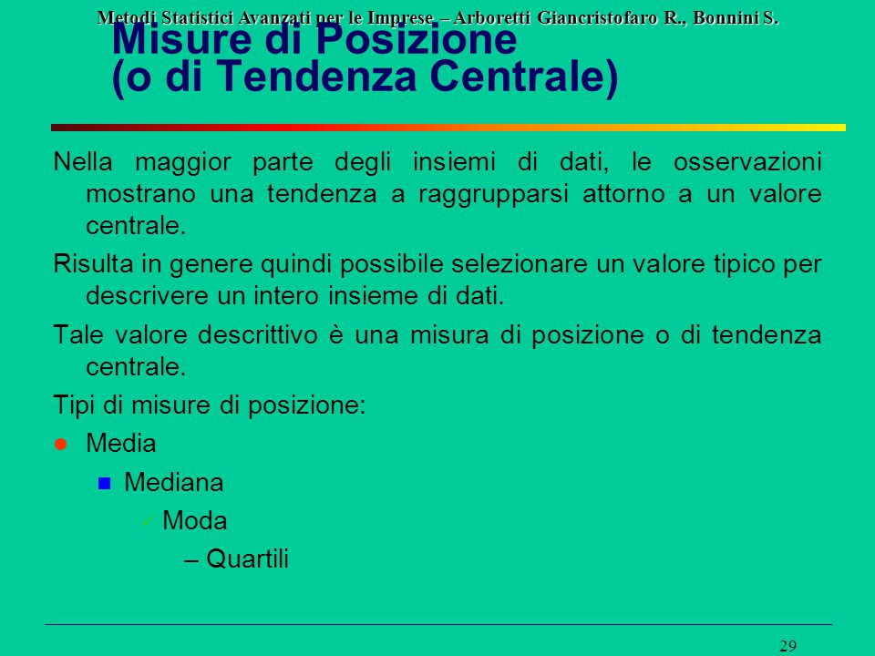 Metodi Statistici Avanzati per le Imprese – Arboretti Giancristofaro R., Bonnini S. 29 Misure di Posizione (o di Tendenza Centrale) Nella maggior part