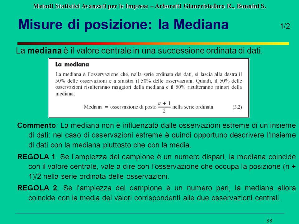 Metodi Statistici Avanzati per le Imprese – Arboretti Giancristofaro R., Bonnini S. 33 Misure di posizione: la Mediana La mediana è il valore centrale