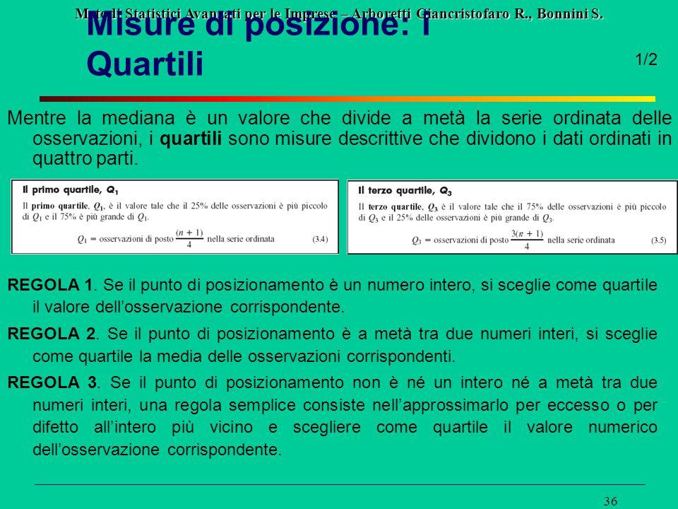 Metodi Statistici Avanzati per le Imprese – Arboretti Giancristofaro R., Bonnini S. 36 Misure di posizione: i Quartili Mentre la mediana è un valore c