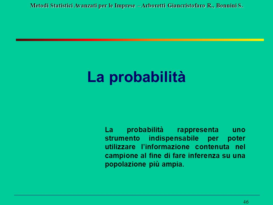 Metodi Statistici Avanzati per le Imprese – Arboretti Giancristofaro R., Bonnini S. 46 La probabilità La probabilità rappresenta uno strumento indispe