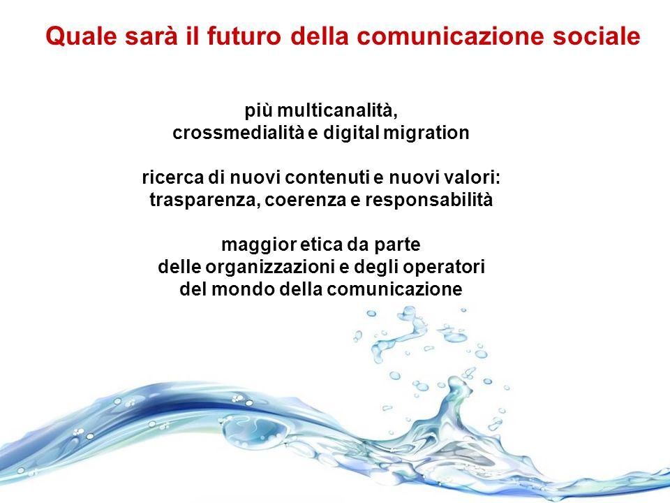 Quale sarà il futuro della comunicazione sociale più multicanalità, crossmedialità e digital migration ricerca di nuovi contenuti e nuovi valori: trasparenza, coerenza e responsabilità maggior etica da parte delle organizzazioni e degli operatori del mondo della comunicazione