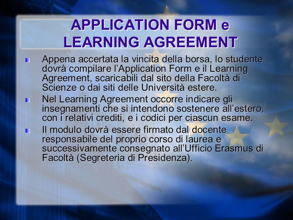 APPLICATION FORM e LEARNING AGREEMENT Appena accertata la vincita della borsa, lo studente dovrà compilare l'Application Form e il Learning Agreement, scaricabili dal sito della Facoltà di Scienze o dai siti delle Università estere.