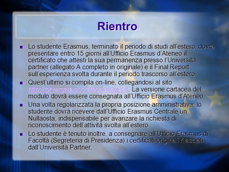Rientro Lo studente Erasmus, terminato il periodo di studi all'estero, dovrà presentare entro 15 giorni all'Ufficio Erasmus d'Ateneo il certificato che attesti la sua permanenza presso l'Università partner (allegato A completo in originale) e il Final Report sull'esperienza svolta durante il periodo trascorso all'estero.
