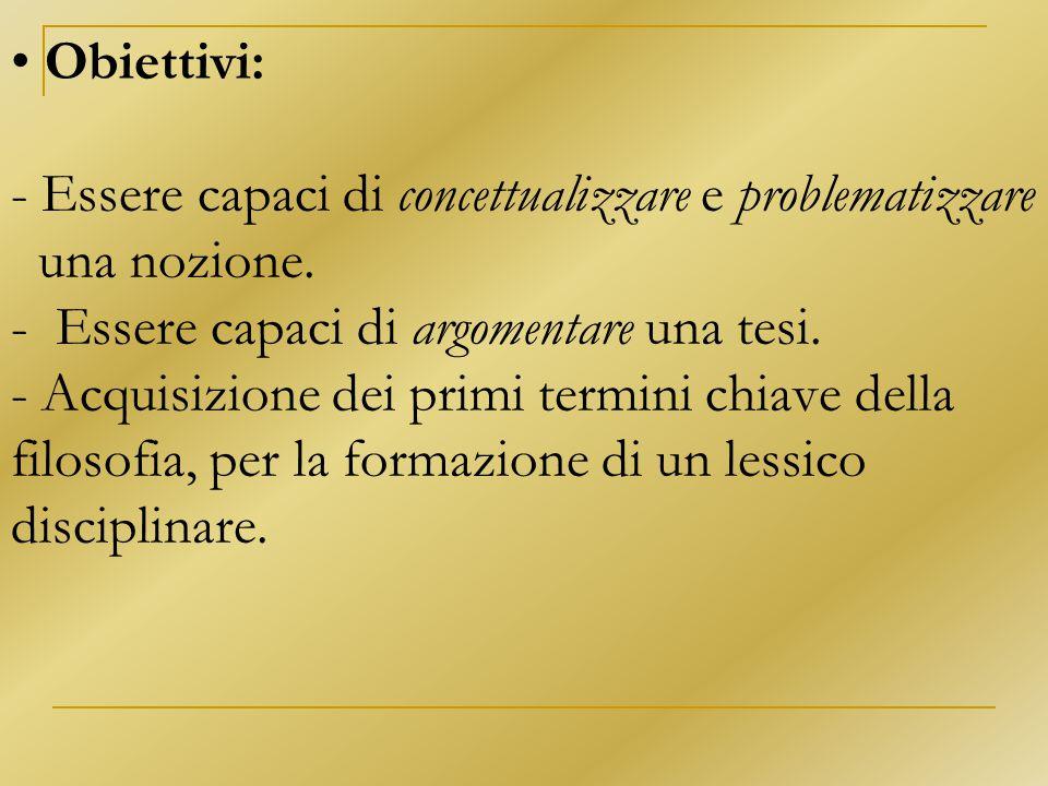 Obiettivi: - Essere capaci di concettualizzare e problematizzare una nozione. - Essere capaci di argomentare una tesi. - Acquisizione dei primi termin