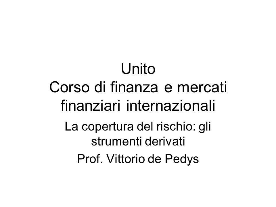 Unito Corso di finanza e mercati finanziari internazionali La copertura del rischio: gli strumenti derivati Prof.
