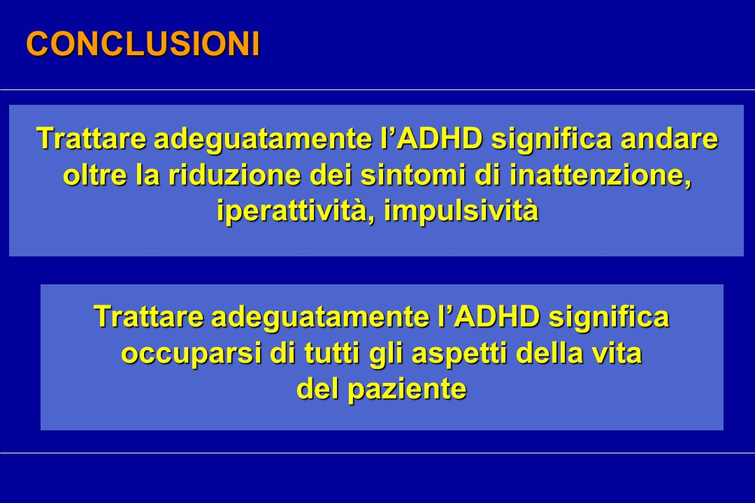 CONCLUSIONI Trattare adeguatamente l'ADHD significa andare oltre la riduzione dei sintomi di inattenzione, iperattività, impulsività cm Trattare adeguatamente l'ADHD significa occuparsi di tutti gli aspetti della vita del paziente