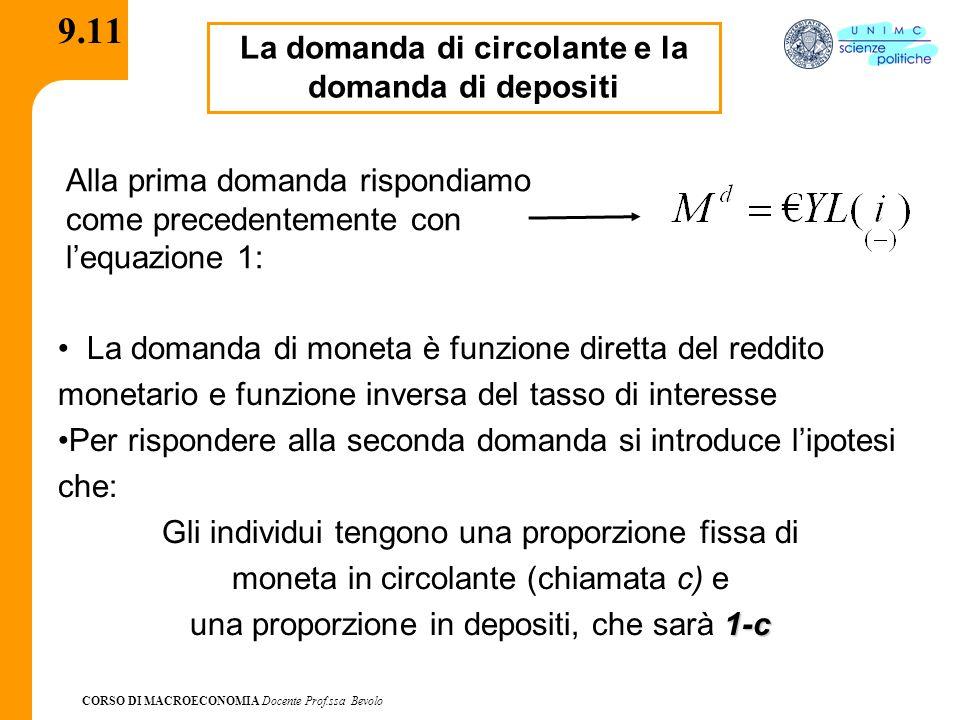 CORSO DI MACROECONOMIA Docente Prof.ssa Bevolo 9.11 La domanda di circolante e la domanda di depositi La domanda di moneta è funzione diretta del reddito monetario e funzione inversa del tasso di interesse Per rispondere alla seconda domanda si introduce l'ipotesi che: Gli individui tengono una proporzione fissa di moneta in circolante (chiamata c) e 1-c una proporzione in depositi, che sarà 1-c Alla prima domanda rispondiamo come precedentemente con l'equazione 1: