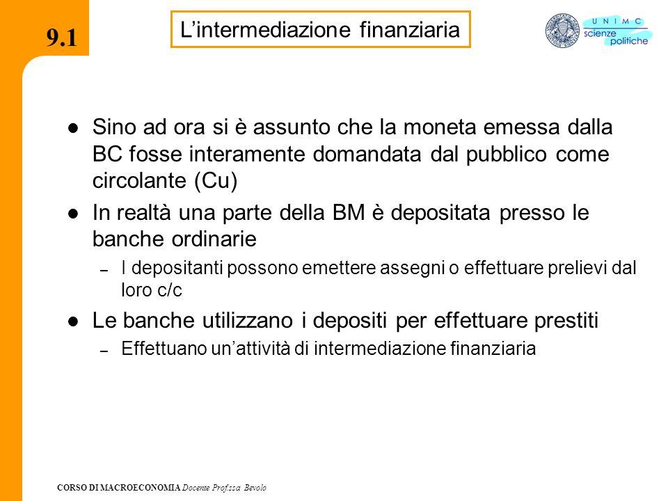 CORSO DI MACROECONOMIA Docente Prof.ssa Bevolo 9.1 Sino ad ora si è assunto che la moneta emessa dalla BC fosse interamente domandata dal pubblico come circolante (Cu) In realtà una parte della BM è depositata presso le banche ordinarie – I depositanti possono emettere assegni o effettuare prelievi dal loro c/c Le banche utilizzano i depositi per effettuare prestiti – Effettuano un'attività di intermediazione finanziaria L'intermediazione finanziaria