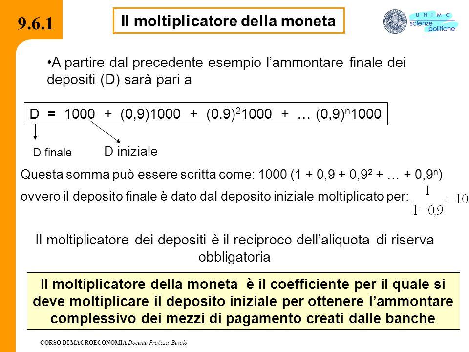 CORSO DI MACROECONOMIA Docente Prof.ssa Bevolo 9.6.1 D = 1000 + (0,9)1000 + (0.9) 2 1000 + … (0,9) n 1000 D finale Questa somma può essere scritta come: 1000 (1 + 0,9 + 0,9 2 + … + 0,9 n ) ovvero il deposito finale è dato dal deposito iniziale moltiplicato per: Il moltiplicatore della moneta è il coefficiente per il quale si deve moltiplicare il deposito iniziale per ottenere l'ammontare complessivo dei mezzi di pagamento creati dalle banche Il moltiplicatore della moneta A partire dal precedente esempio l'ammontare finale dei depositi (D) sarà pari a Il moltiplicatore dei depositi è il reciproco dell'aliquota di riserva obbligatoria D iniziale