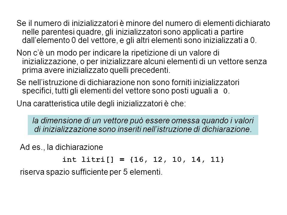 Ad es., la dichiarazione int litri[] = {16, 12, 10, 14, 11} riserva spazio sufficiente per 5 elementi. la dimensione di un vettore può essere omessa q