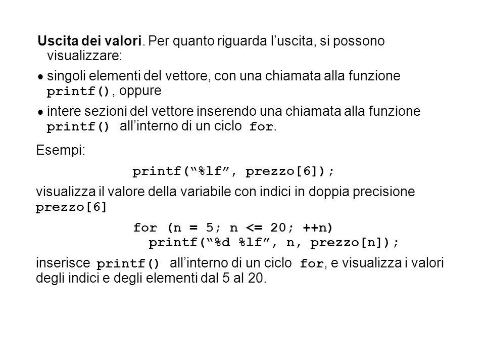 """Esempi: printf(""""%lf"""", prezzo[6]); visualizza il valore della variabile con indici in doppia precisione prezzo[6] for (n = 5; n <= 20; ++n) printf(""""%d"""