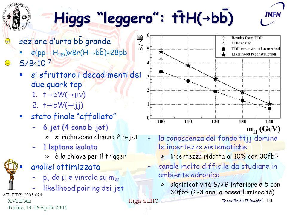 XVI IFAE Torino, 14-16 Aprile 2004 Higgs a LHCRiccardo Ranieri 10 Higgs leggero : ttH( → bb) sezione d'urto bb grande  σ(pp  H 115 )xBr(H  bb)=28pb S/B<10 -7  si sfruttano i decadimenti dei due quark top 1.t → bW( →μν ) 2.t → bW( → jj)  stato finale affollato –6 jet (4 sono b-jet) »si richiedono almeno 2 b-jet –1 leptone isolato »è la chiave per il trigger  analisi ottimizzata –p ν da μ e vincolo su m W –likelihood pairing dei jet -- - - ATL-PHYS-2003-024 –la conoscenza del fondo ttjj domina le incertezze sistematiche »incertezza ridotta al 10% con 30fb -1 –canale molto difficile da studiare in ambiente adronico »significatività S/√B inferiore a 5 con 30fb -1 (2-3 anni a bassa luminosità) -
