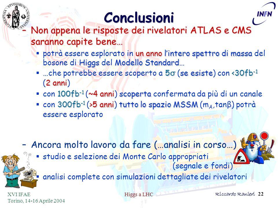 XVI IFAE Torino, 14-16 Aprile 2004 Higgs a LHCRiccardo Ranieri 22Conclusioni –Non appena le risposte dei rivelatori ATLAS e CMS saranno capite bene… un annol'intero spettro di massa HiggsModello Standard  potrà essere esplorato in un anno l'intero spettro di massa del bosone di Higgs del Modello Standard… 5 σ se esiste<30fb -1 2 anni  …che potrebbe essere scoperto a 5 σ (se esiste) con <30fb -1 (2 anni) 100fb -1 ~4 anniscoperta  con 100fb -1 (~4 anni) scoperta confermata da più di un canale 300fb -1 >5 annitutto lo spazio MSSM  con 300fb -1 (>5 anni) tutto lo spazio MSSM (m A,tan β ) potrà essere esplorato –Ancora molto lavoro da fare (…analisi in corso…)  studio e selezione dei Monte Carlo appropriati (segnale e fondi)  analisi complete con simulazioni dettagliate dei rivelatori