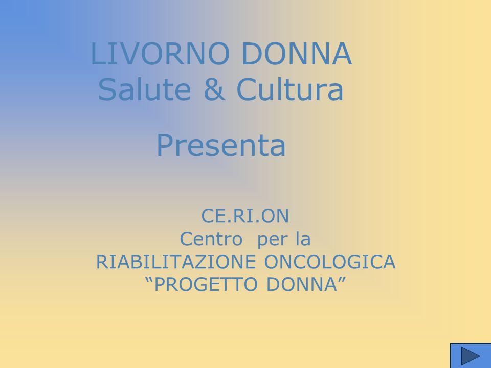 LIVORNO DONNA Salute & Cultura Presenta CE.RI.ON Centro per la RIABILITAZIONE ONCOLOGICA PROGETTO DONNA
