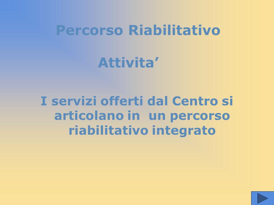 Attivita' I servizi offerti dal Centro si articolano in un percorso riabilitativo integrato Percorso Riabilitativo
