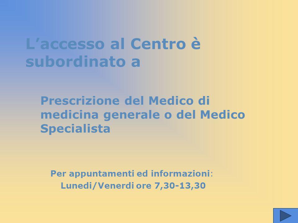 L'accesso al Centro è subordinato a Per appuntamenti ed informazioni: Lunedi/Venerdi ore 7,30-13,30 Prescrizione del Medico di medicina generale o del Medico Specialista