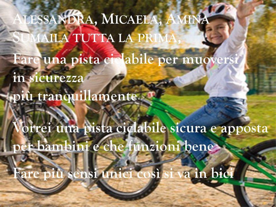 A LESSANDRA, M ICAELA, A MINA S UMAILA TUTTA LA PRIMA, Fare una pista ciclabile per muoversi in sicurezza più tranquillamente Fare più sensi unici cos