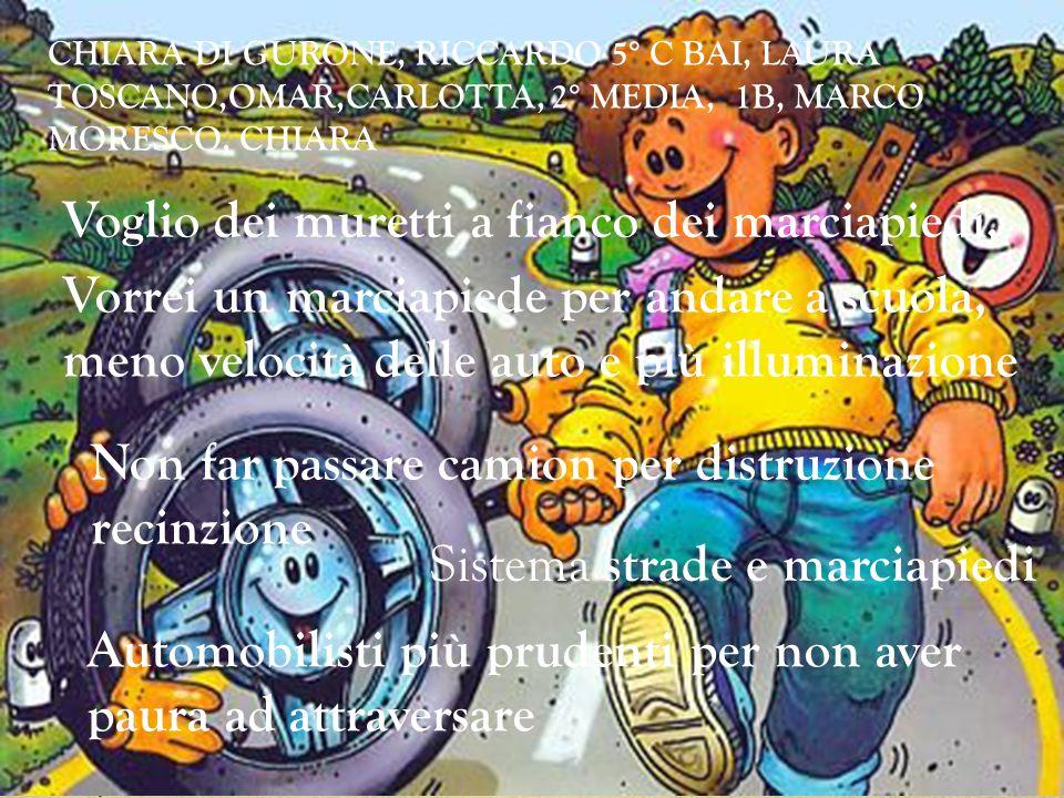 CHIARA DI GURONE, RICCARDO 5° C BAI, LAURA TOSCANO,OMAR,CARLOTTA, 2° MEDIA, 1B, MARCO MORESCO, CHIARA Voglio dei muretti a fianco dei marciapiedi, Vorrei un marciapiede per andare a scuola, meno velocità delle auto e più illuminazione Sistema strade e marciapiedi Non far passare camion per distruzione recinzione Automobilisti più prudenti per non aver paura ad attraversare