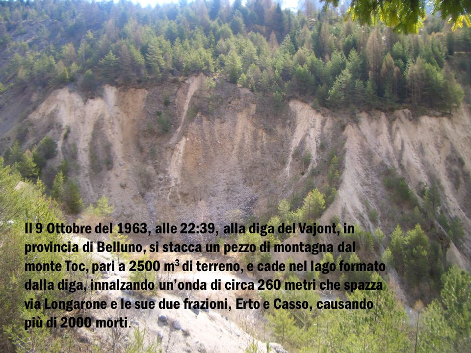 Il 9 Ottobre del 1963, alle 22:39, alla diga del Vajont, in provincia di Belluno, si stacca un pezzo di montagna dal monte Toc, pari a 2500 m 3 di terreno, e cade nel lago formato dalla diga, innalzando un'onda di circa 260 metri che spazza via Longarone e le sue due frazioni, Erto e Casso, causando più di 2000 morti.
