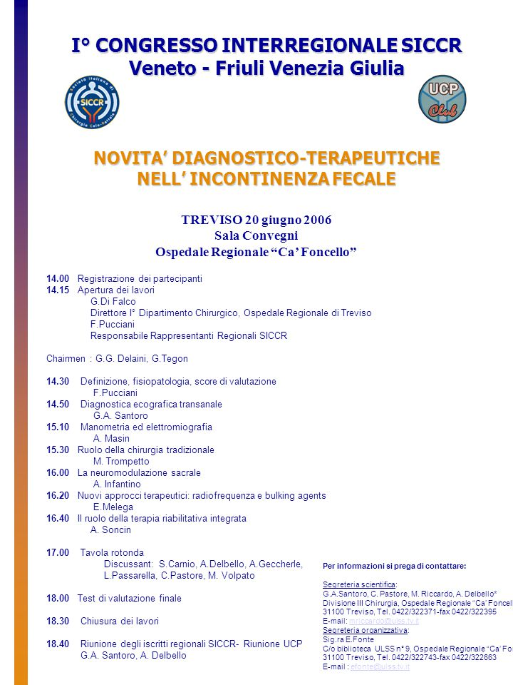 TREVISO 20 giugno 2006 Sala Convegni Ospedale Regionale Ca' Foncello I° CONGRESSO INTERREGIONALE SICCR Veneto - Friuli Venezia Giulia NOVITA' DIAGNOSTICO-TERAPEUTICHE NELL' INCONTINENZA FECALE 14.00 Registrazione dei partecipanti 14.15 Apertura dei lavori G.Di Falco Direttore I° Dipartimento Chirurgico, Ospedale Regionale di Treviso F.Pucciani Responsabile Rappresentanti Regionali SICCR Chairmen : G.G.