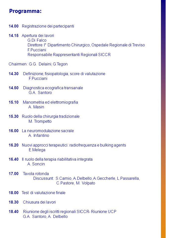 14.00 Registrazione dei partecipanti 14.15 Apertura dei lavori G.Di Falco Direttore I° Dipartimento Chirurgico, Ospedale Regionale di Treviso F.Pucciani Responsabile Rappresentanti Regionali SICCR Chairmen : G.G.