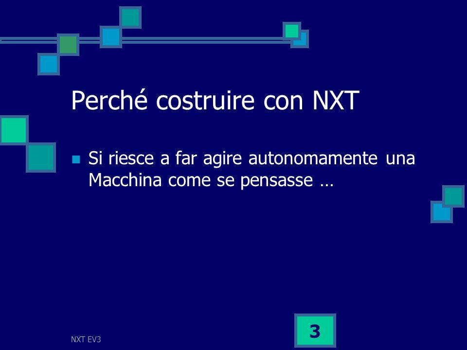 NXT EV3 3 Perché costruire con NXT Si riesce a far agire autonomamente una Macchina come se pensasse …