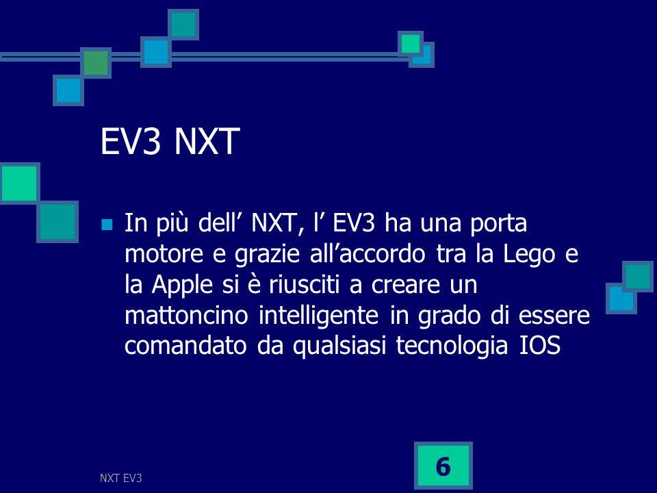 NXT EV3 6 EV3 NXT In più dell' NXT, l' EV3 ha una porta motore e grazie all'accordo tra la Lego e la Apple si è riusciti a creare un mattoncino intelligente in grado di essere comandato da qualsiasi tecnologia IOS