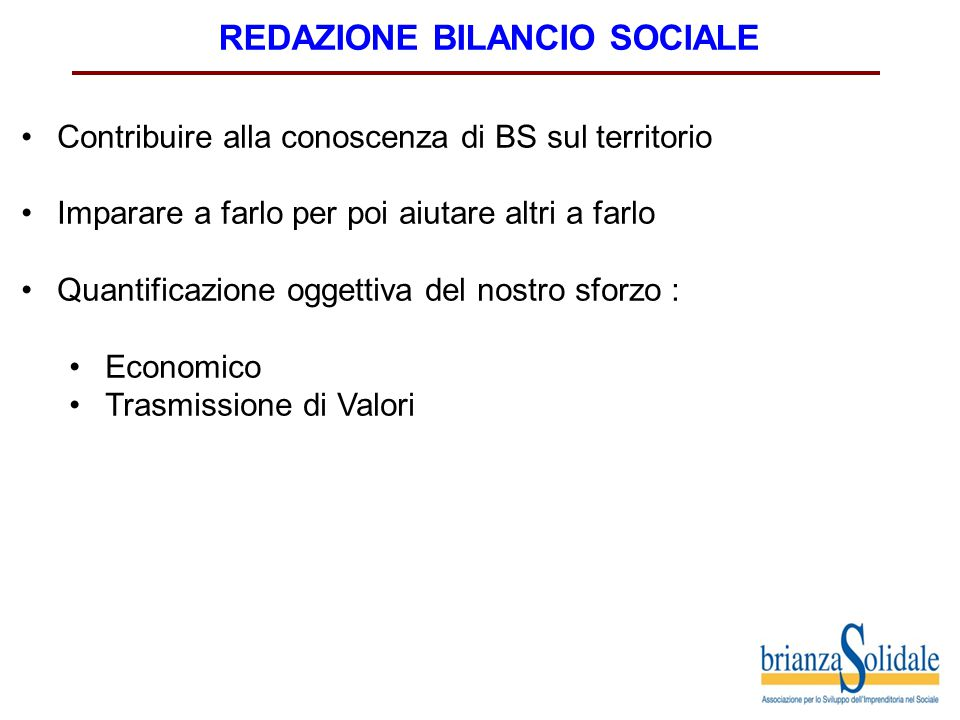REDAZIONE BILANCIO SOCIALE Contribuire alla conoscenza di BS sul territorio Imparare a farlo per poi aiutare altri a farlo Quantificazione oggettiva del nostro sforzo : Economico Trasmissione di Valori