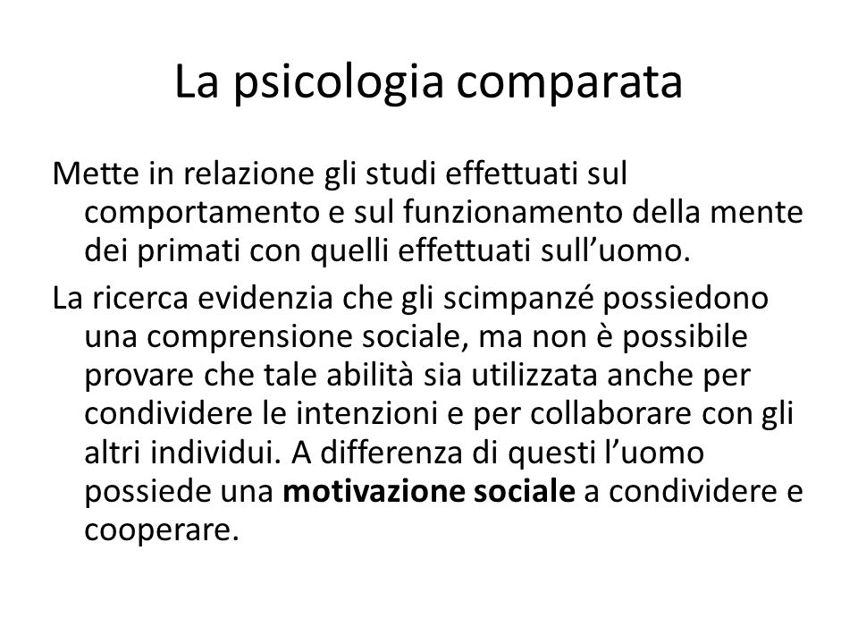 La psicologia comparata Mette in relazione gli studi effettuati sul comportamento e sul funzionamento della mente dei primati con quelli effettuati su
