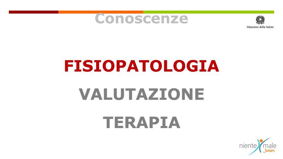 Conoscenze FISIOPATOLOGIA VALUTAZIONE TERAPIA FISIOPATOLOGIA VALUTAZIONE TERAPIA