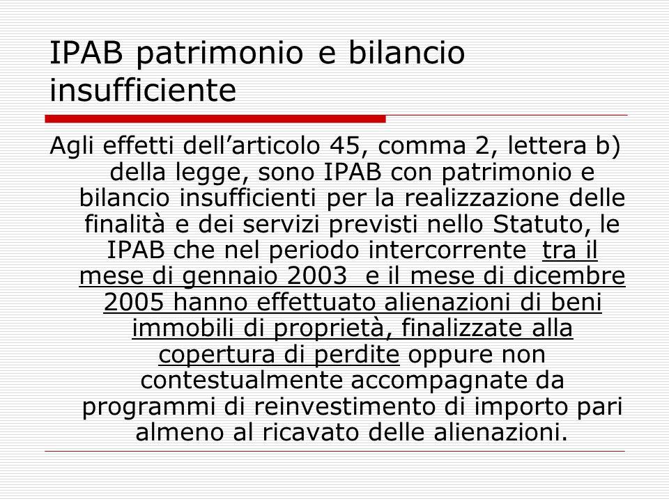 IPAB patrimonio e bilancio insufficiente Agli effetti dell'articolo 45, comma 2, lettera b) della legge, sono IPAB con patrimonio e bilancio insuffici