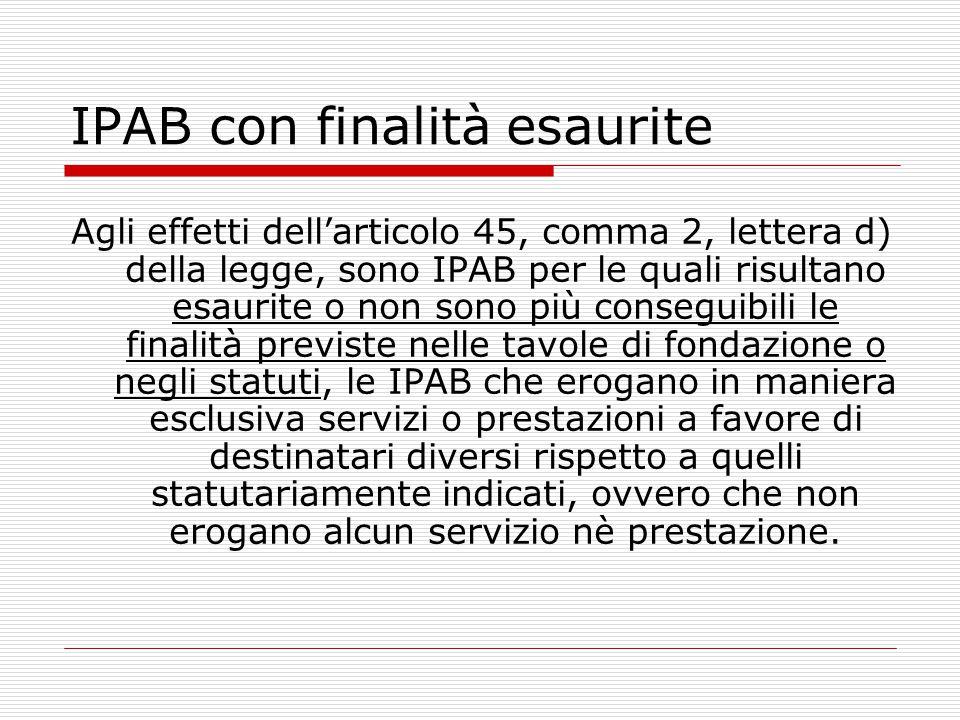 IPAB con finalità esaurite Agli effetti dell'articolo 45, comma 2, lettera d) della legge, sono IPAB per le quali risultano esaurite o non sono più co