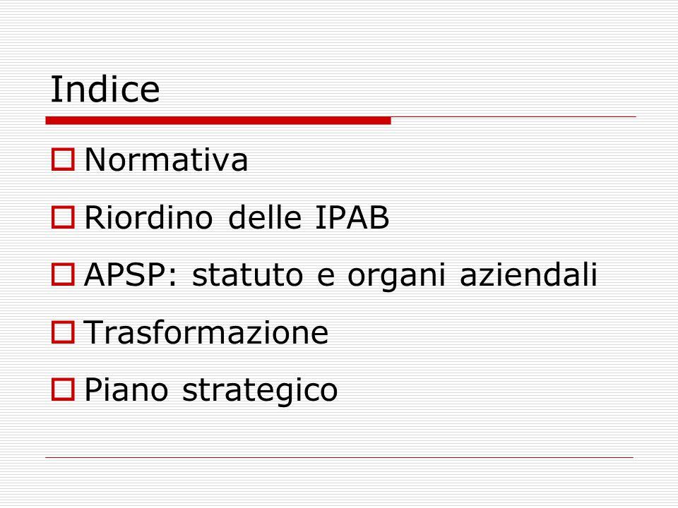 Indice  Normativa  Riordino delle IPAB  APSP: statuto e organi aziendali  Trasformazione  Piano strategico