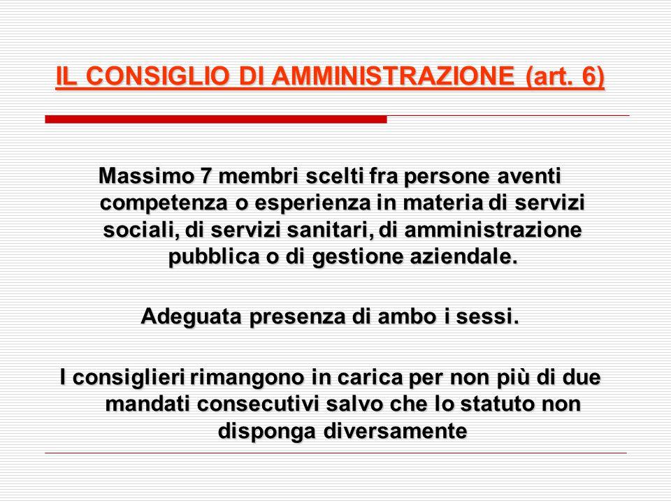 IL CONSIGLIO DI AMMINISTRAZIONE (art. 6) Massimo 7 membri scelti fra persone aventi competenza o esperienza in materia di servizi sociali, di servizi