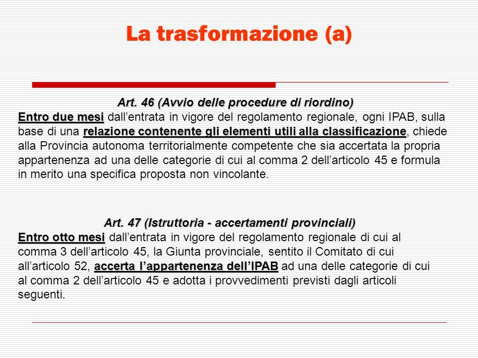 La trasformazione (a) Art. 46 (Avvio delle procedure di riordino) Entro due mesi relazione contenente gli elementi utili alla classificazione Entro du