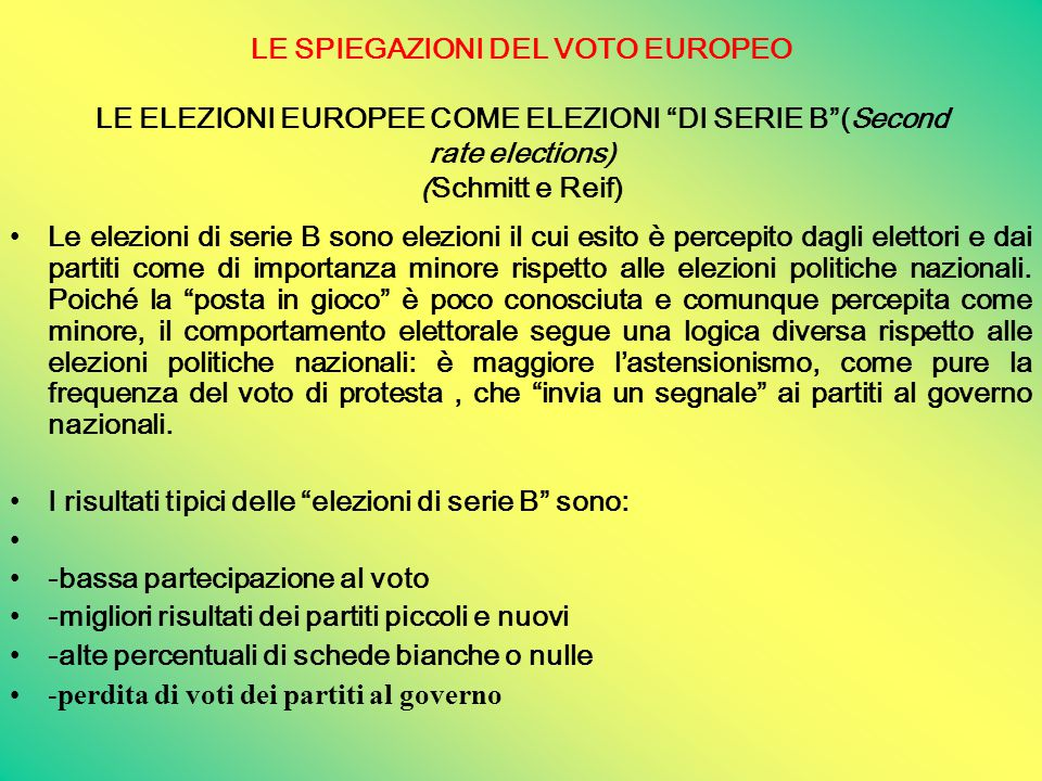 LE SPIEGAZIONI DEL VOTO EUROPEO LE ELEZIONI EUROPEE COME ELEZIONI DI SERIE B (Second rate elections) (Schmitt e Reif) Le elezioni di serie B sono elezioni il cui esito è percepito dagli elettori e dai partiti come di importanza minore rispetto alle elezioni politiche nazionali.