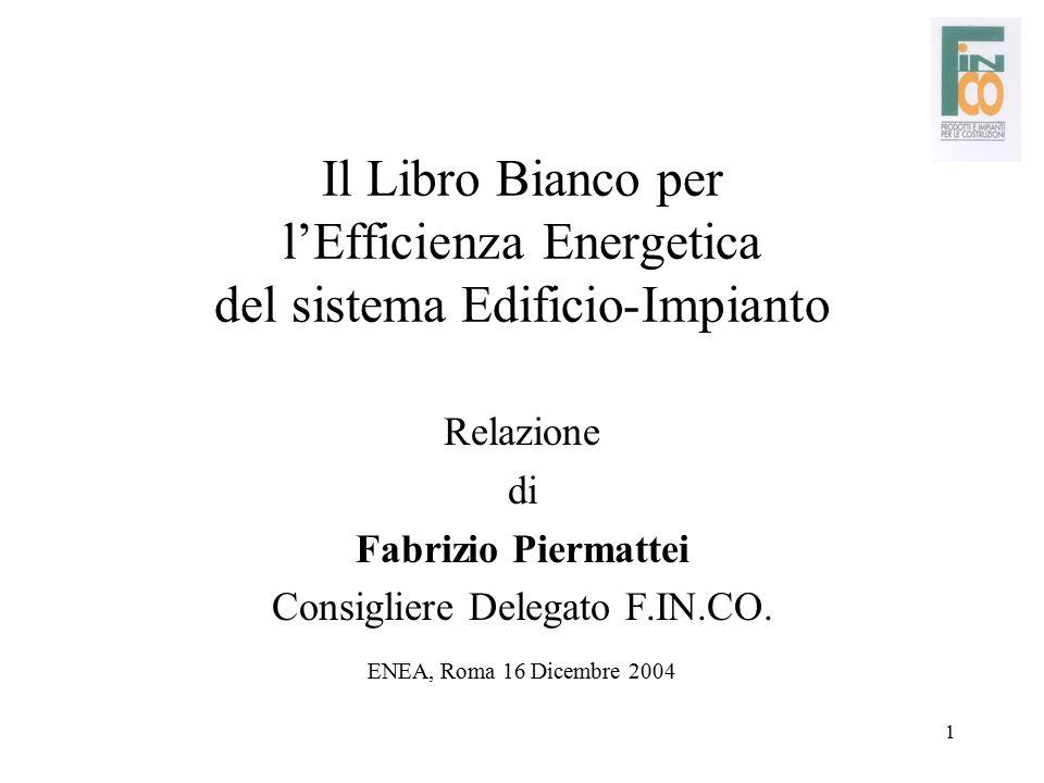 1 Il Libro Bianco per l'Efficienza Energetica del sistema Edificio-Impianto Relazione di Fabrizio Piermattei Consigliere Delegato F.IN.CO. ENEA, Roma