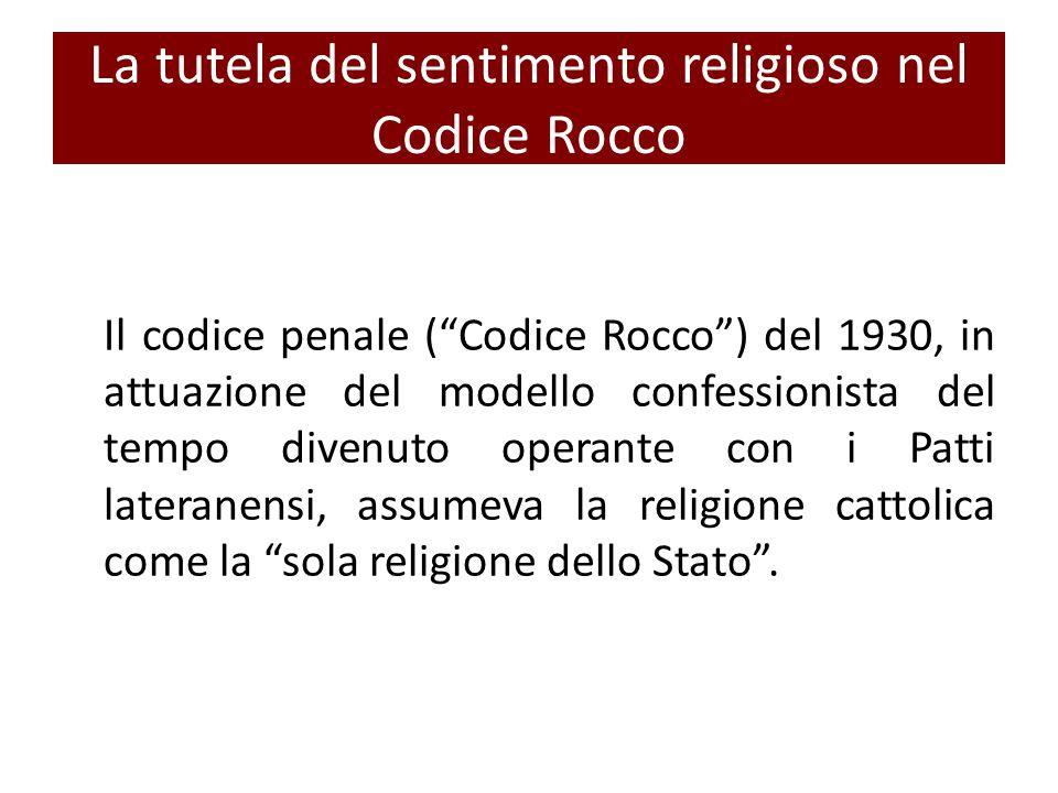 La tutela del sentimento religioso nel Codice Rocco Il codice penale ( Codice Rocco ) del 1930, in attuazione del modello confessionista del tempo divenuto operante con i Patti lateranensi, assumeva la religione cattolica come la sola religione dello Stato .