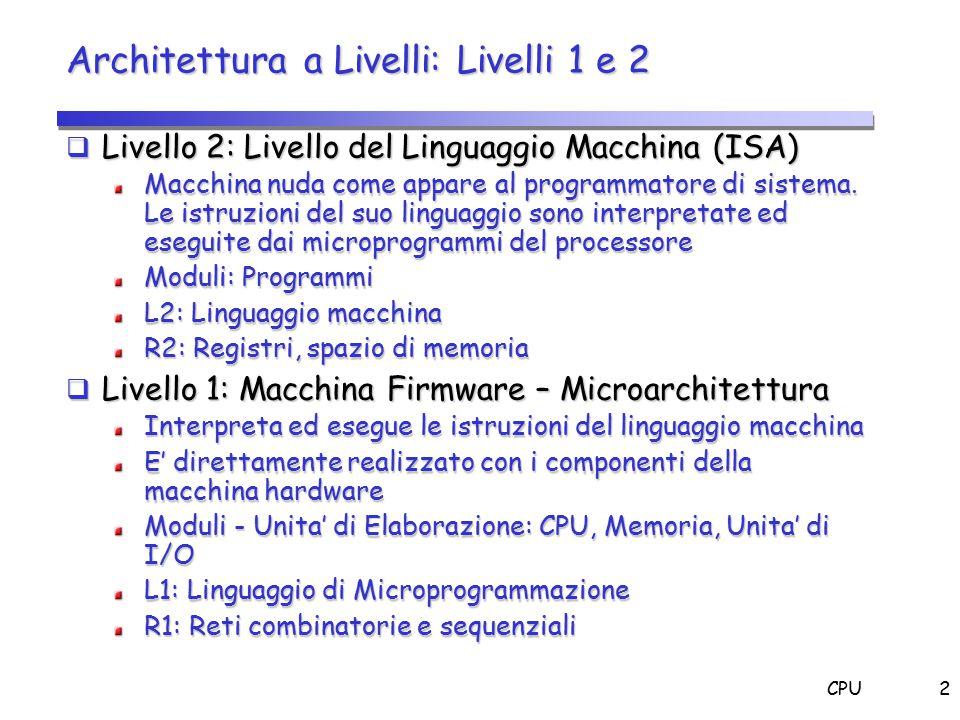 CPU2 Architettura a Livelli: Livelli 1 e 2  Livello 2: Livello del Linguaggio Macchina (ISA) Macchina nuda come appare al programmatore di sistema. L